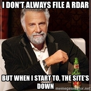 Most Interesting Man - I don't always file a Rdar BUT WHEN I START TO, THE SITE'S DOWN