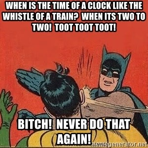 batman slap robin - When is the time of a clock like the Whistle of a Train?  When its two to two!  Toot toot toot! Bitch!  Never do that again!