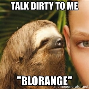 "Whispering sloth - Talk diRty to me ""BLORANGE"""