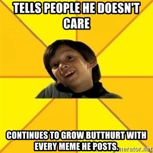 es bakans - Tells people he doesn't care Continues to grow butthurt with every meme he posts.