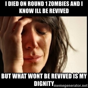 First World Problems - I diEd on Round 1 zombies and i know ill be revived But what wont be revived is my diGnity