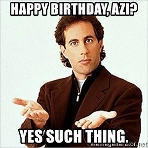 Jerry Seinfeld - HAppy birthday, azi?  Yes such thing.
