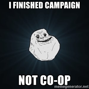Forever Alone - i finished campaign not co-op
