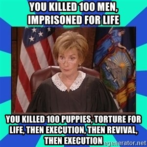 Judge Judy - You killed 100 men, Imprisoned for life You killed 100 puppies, torture for life, then execution, then revival, then execution