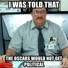 I was told there would be ___ - I was told that  the oscars would not get political