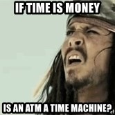 Jack Sparrow Reaction - If time is money is an atm a time machine?