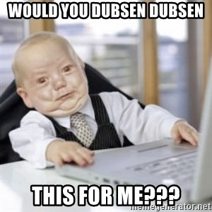 Working Babby - would you dubsen dubsen this for me???