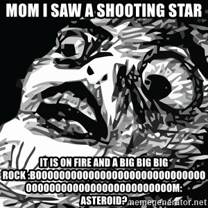 shocked - mom i saw a shooting star it is on fire and a big big big rock :boooooooooooooooooooooooooooooooooooooooooooooooooooooom: asteroid?