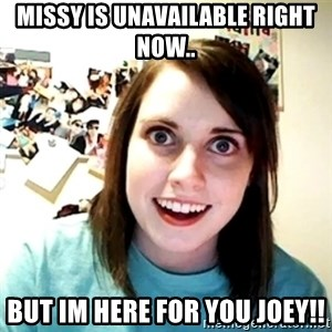 Creepy Girlfriend Meme - Missy is unavailable right now.. But im here for you joey!!