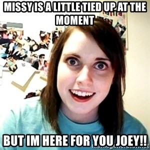 Creepy Girlfriend Meme - Missy is a little tied up at the moment But im here for you joey!!