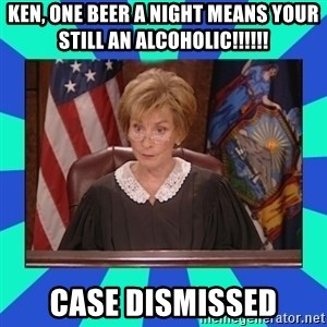 Judge Judy - Ken, one beer a night means your still an alcoholic!!!!!! Case dismissed