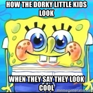 Epic Spongebob Face - How the dorky little kids look When they say they look cool