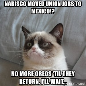Grumpy cat good - Nabisco moved union jobs to mexico!? No more oreos 'til they return, I'll wait...