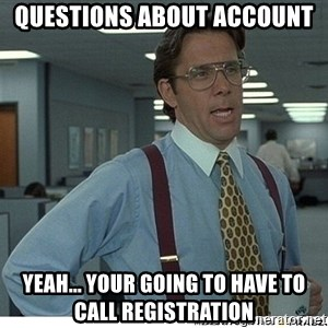 Yeah If You Could Just - questions about account  yeah... your going to have to call registration
