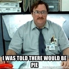 I was told there would be ___ -  I WAS TOLD there would be pie