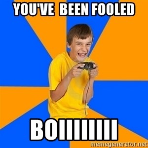 Annoying Gamer Kid - you've  been fooled  boiiiiiiii