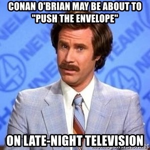 "Anchorman Will Ferrell - conan o'brian may be about to ""push the envelope"" on late-night television"