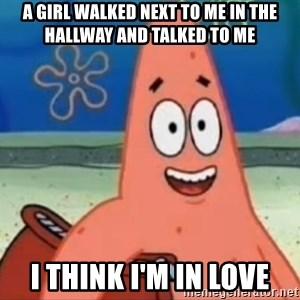 Happily Oblivious Patrick - A girl walked next to me in the hallway and talked to me I think i'm in love