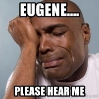 cryingblackman - EUGENE.... PLEASE HEAR ME