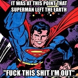 """Badass Superman - It was at this point that superman left the earth """"Fuck this shit I'm out"""""""