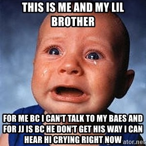 Crying Baby - THIS IS ME AND MY LIL BROTHER FOR ME BC I CAN'T TALK TO MY BAES AND FOR JJ IS BC HE DON'T GET HIS WAY I CAN HEAR HI CRYING RIGHT NOW
