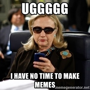 Hillary Text - uggggg I have no time to make memes