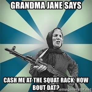 badgrandma - grandma jane says cash me at the squat rack. how bout dat?