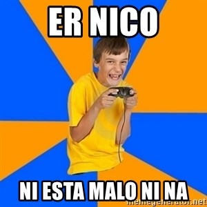 Annoying Gamer Kid - er nico ni esta malo ni na