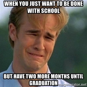 Crying Dawson - When you just want to be done with school but have two more months until graduation