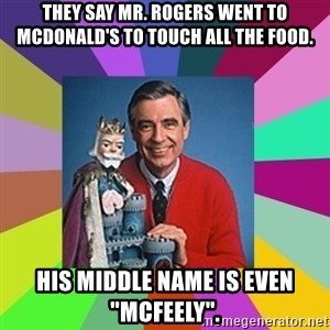 "mr rogers  - They say Mr. Rogers went to mcdonald's to touch all the food. His middle name is even ""McFeely""."