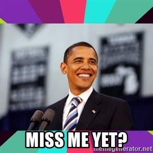 Barack Obama -  Miss me yet?