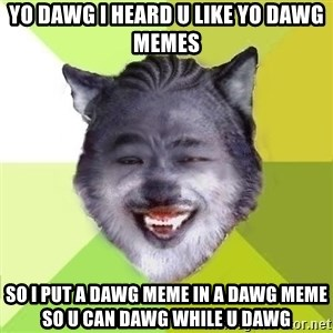 Yo Dawg - yo dawg i heard u like yo dawg memes so i put a dawg meme in a dawg meme so u can dawg while u dawg