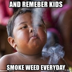 Smoking Baby - and remeber kids smoke weed everyday