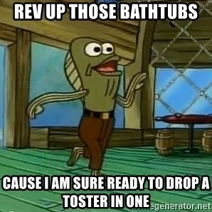 Rev Up Those Fryers - ReV up those bathTubs Cause i am sure ready to drop a toster in one
