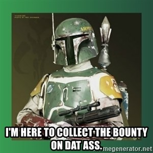 Boba Fett -  I'm here to collect the bounty on dat ass.