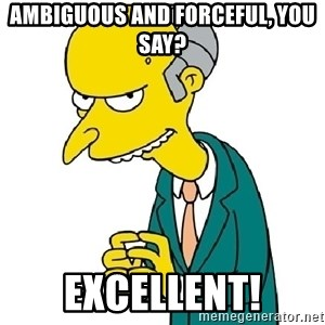 Mr Burns meme - Ambiguous AND Forceful, you say? Excellent!