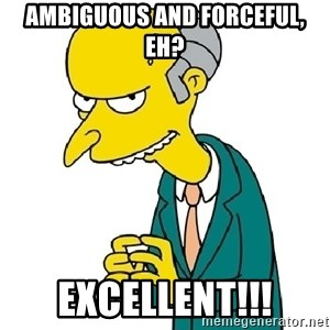 Mr Burns meme - Ambiguous And forceful, eh? excellent!!!
