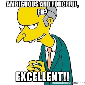 Mr Burns meme - Ambiguous and forceful, eh? excellent!!