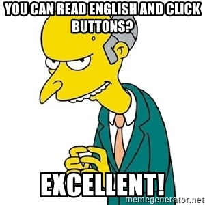 Mr Burns meme - You can read english and click buttons? excellent!
