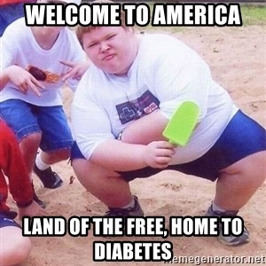 American Fat Kid - welcome to america land of the free, home to diabetes