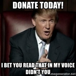 Donald Trump - donate today! i bet you read that in my voice didn't you