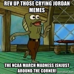 Rev Up Those Fryers - Rev up those crying jordan memes The ncaa march madness isnjust around the coRner!