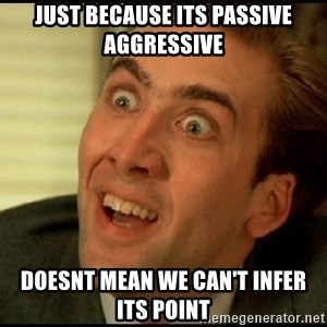 You Don't Say Nicholas Cage - JusT because its passive aggressive Doesnt mean we can't infer its point