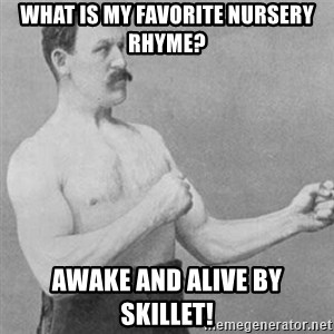 overly manly man - What is my favorite nursery rhyme? Awake and Alive By Skillet!