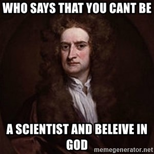Isaac Newton - Who says that you cant be  a scientist and beleive in god