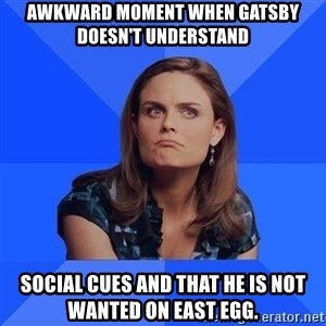 Socially Awkward Brennan - Awkward moment when Gatsby doesn't understand  social cues and that he is not wanted on East egg.