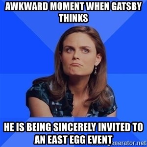 Socially Awkward Brennan - Awkward moment when gatsby thinks he is being sincerely invited to an east egg event