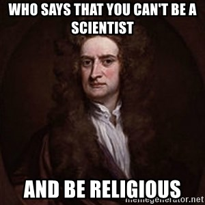 Isaac Newton - who says that you can't be a scientist and be religious