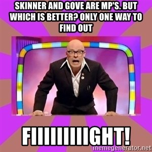 Harry Hill Fight - SKINNER and GOVE ARE MP'S. But WHICH is Better? Only One Way to find out  FIIIIIIIIIGHT!