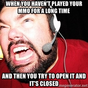 Angry Gamer - When you haven't played your mmo for a long time  AND THEN YOU TRY TO OPEN IT AND IT'S CLOSED